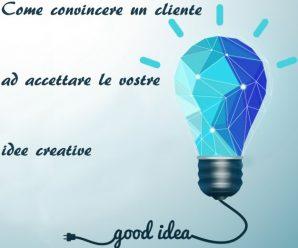 Come convincere un cliente ad accettare le tue idee creative